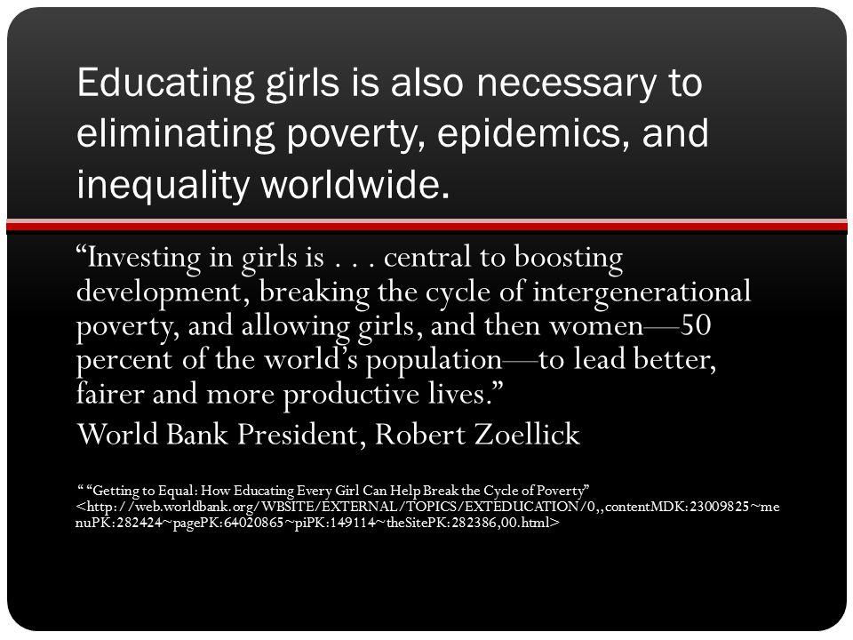 Educating girls is also necessary to eliminating poverty, epidemics, and inequality worldwide.