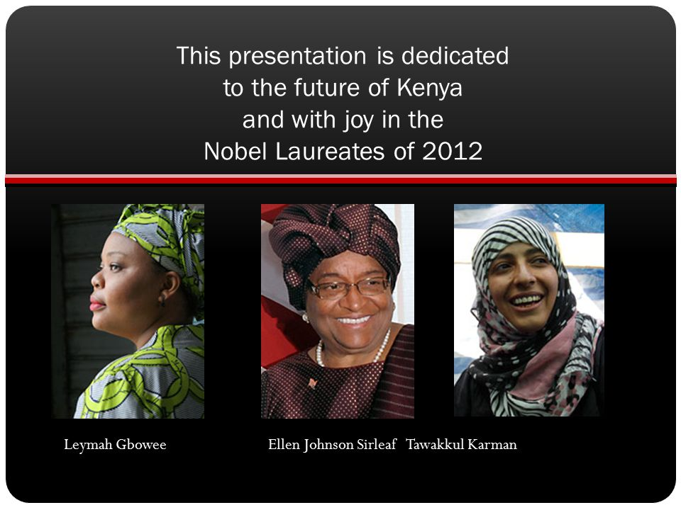 This presentation is dedicated to the future of Kenya and with joy in the Nobel Laureates of 2012