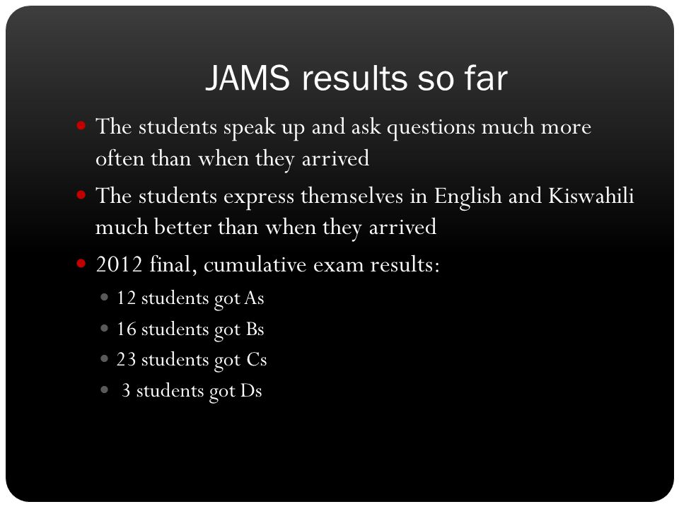 JAMS results so far The students speak up and ask questions much more often than when they arrived.