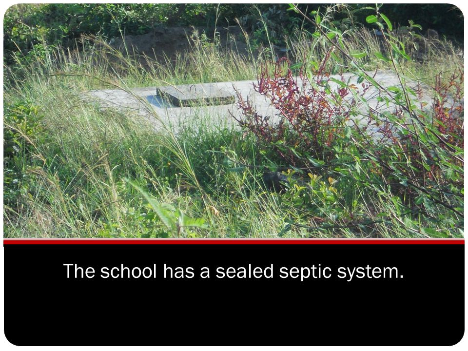 The school has a sealed septic system.