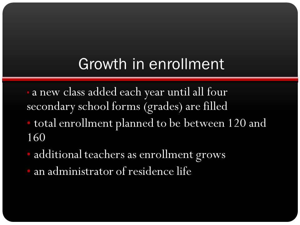 Growth in enrollment a new class added each year until all four secondary school forms (grades) are filled.