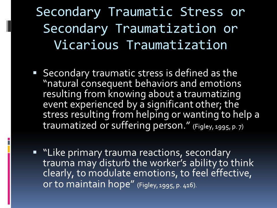 Secondary Traumatic Stress or Secondary Traumatization or Vicarious Traumatization