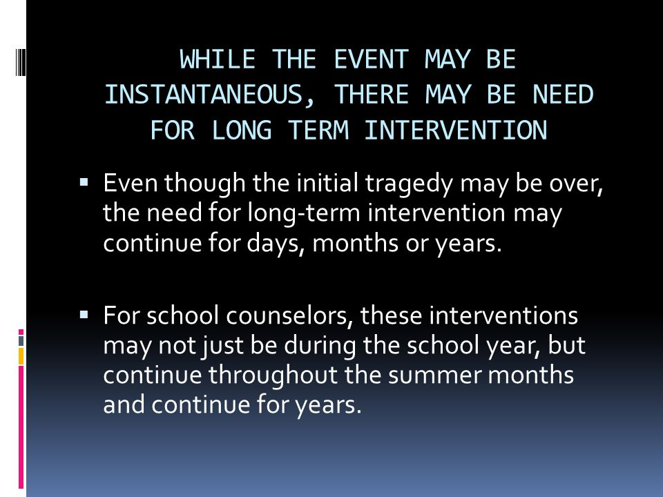 WHILE THE EVENT MAY BE INSTANTANEOUS, THERE MAY BE NEED FOR LONG TERM INTERVENTION