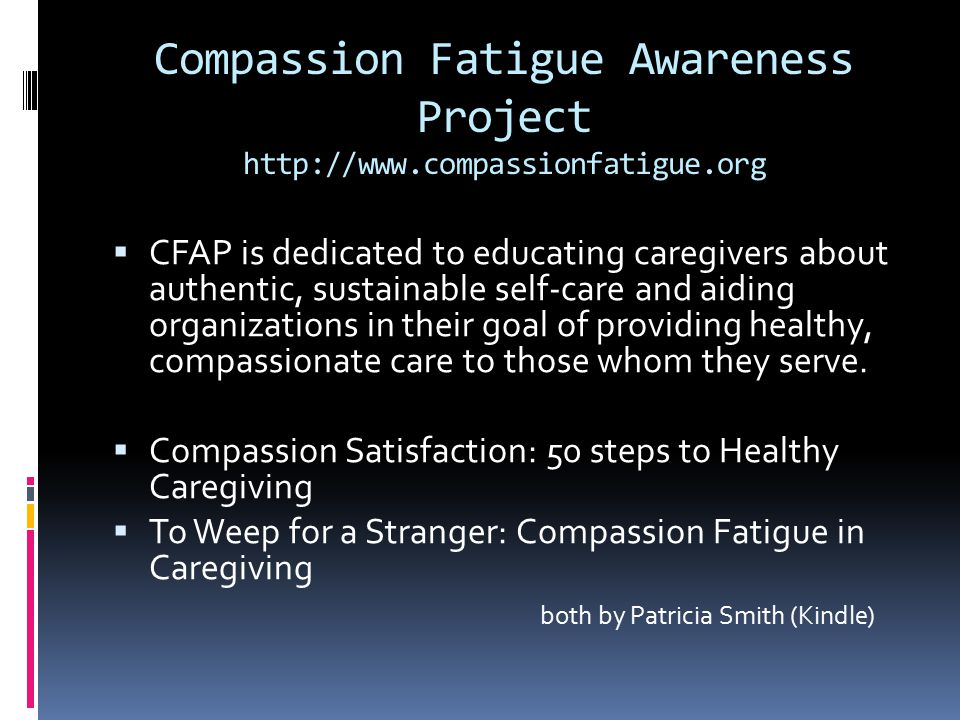 Compassion Fatigue Awareness Project http://www.compassionfatigue.org