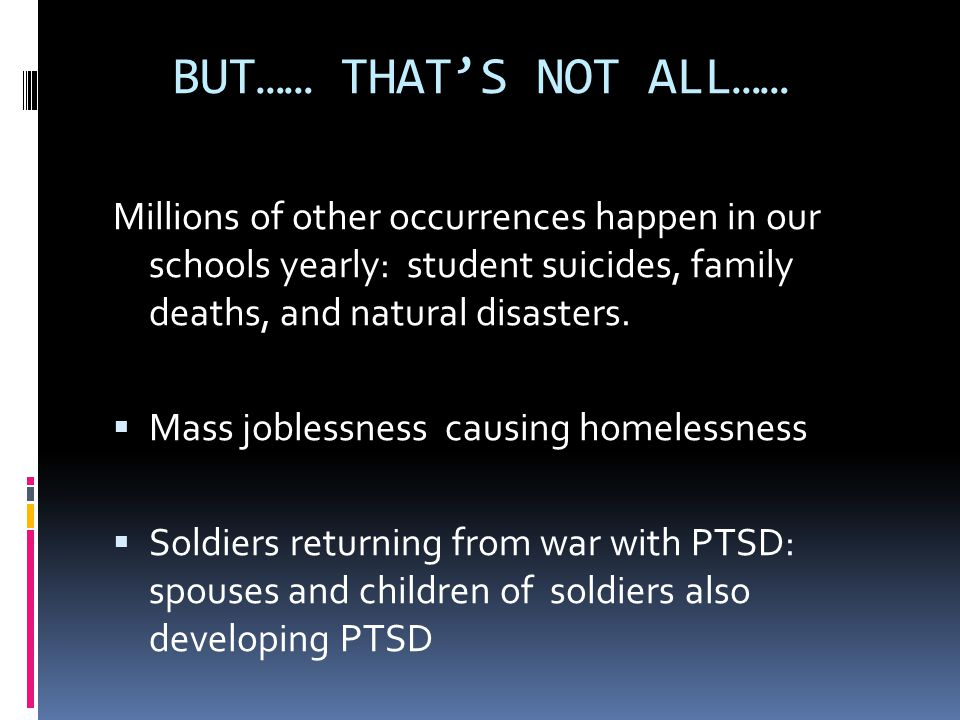 BUT…… THAT'S NOT ALL…… Millions of other occurrences happen in our schools yearly: student suicides, family deaths, and natural disasters.