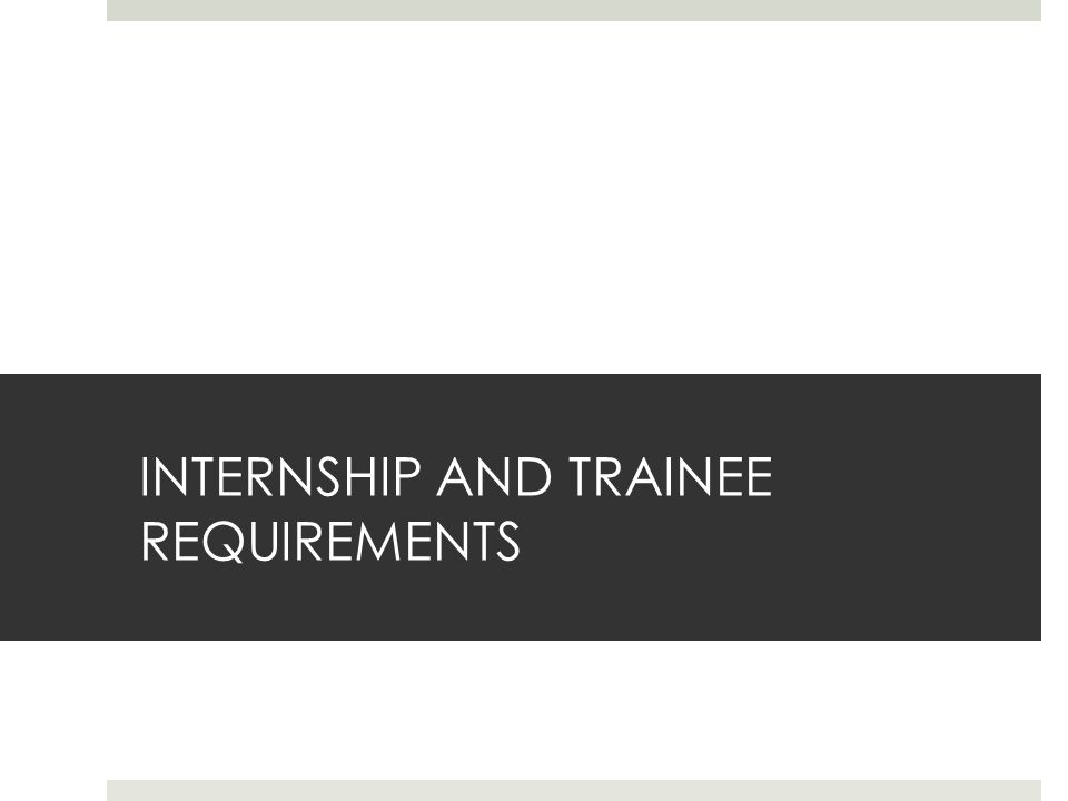INTERNSHIP AND TRAINEE REQUIREMENTS