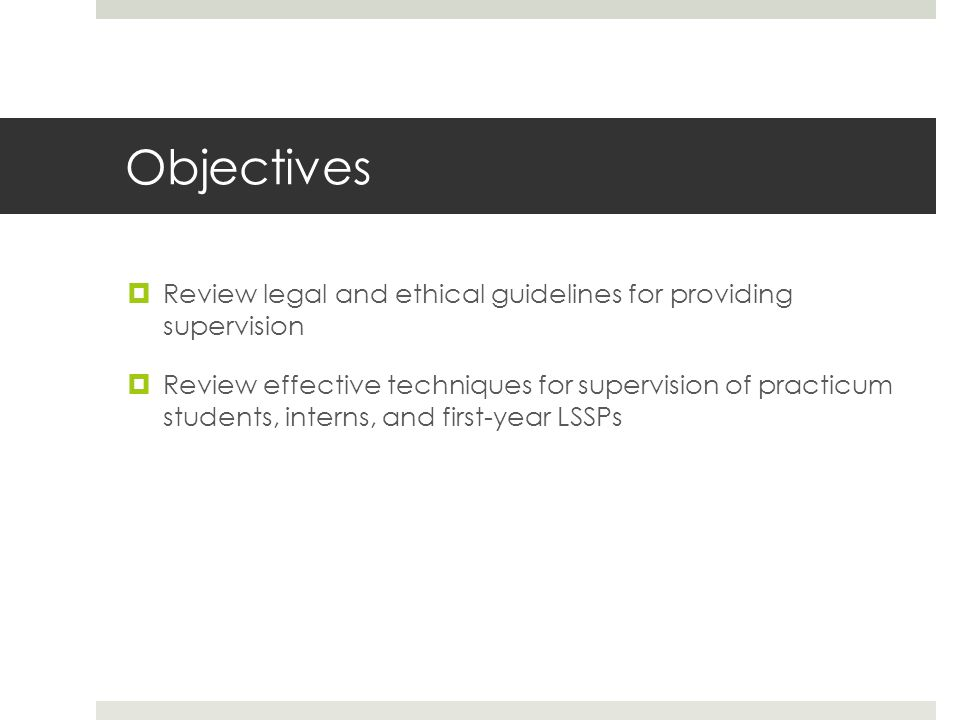 Objectives Review legal and ethical guidelines for providing supervision.