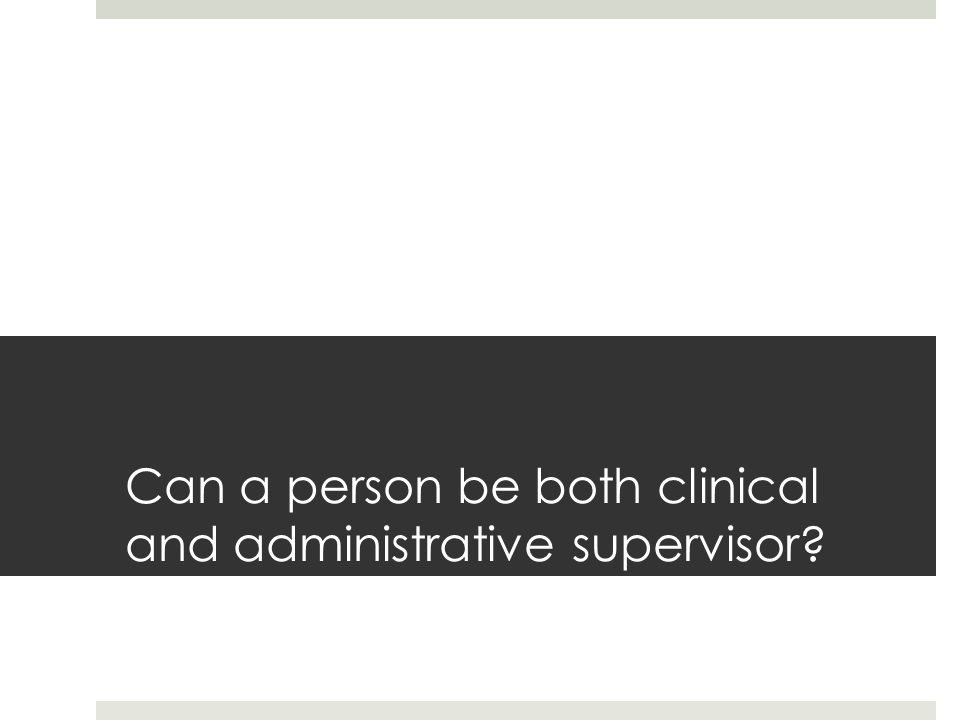 Can a person be both clinical and administrative supervisor