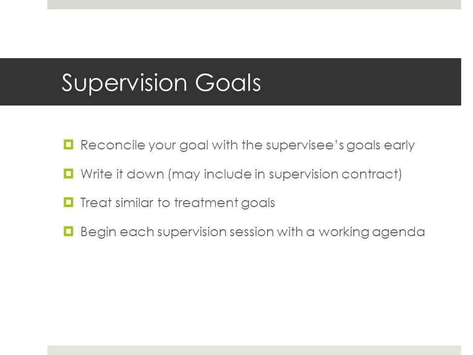 Supervision Goals Reconcile your goal with the supervisee's goals early. Write it down (may include in supervision contract)
