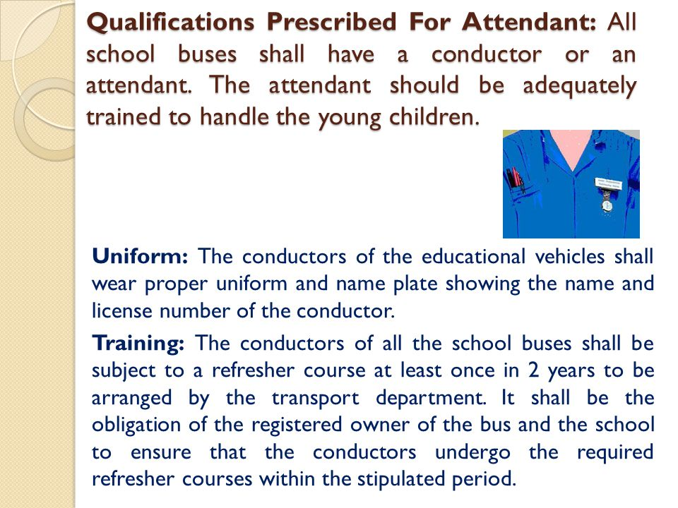 Qualifications Prescribed For Attendant: All school buses shall have a conductor or an attendant. The attendant should be adequately trained to handle the young children.