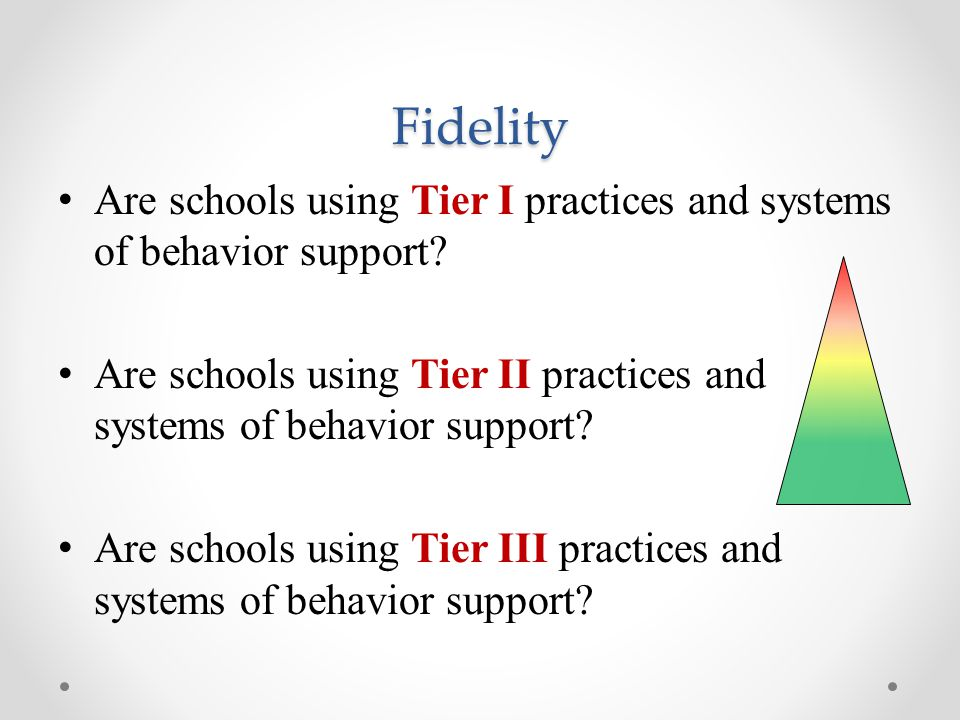 Fidelity Are schools using Tier I practices and systems of behavior support Are schools using Tier II practices and systems of behavior support