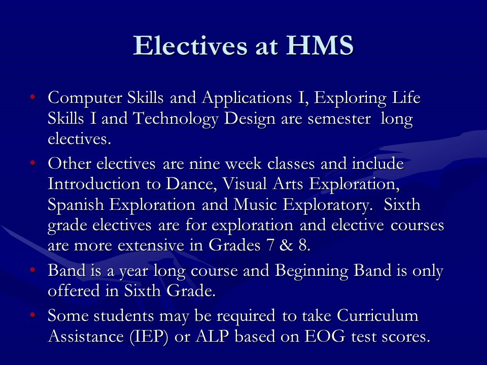 Electives at HMS Computer Skills and Applications I, Exploring Life Skills I and Technology Design are semester long electives.