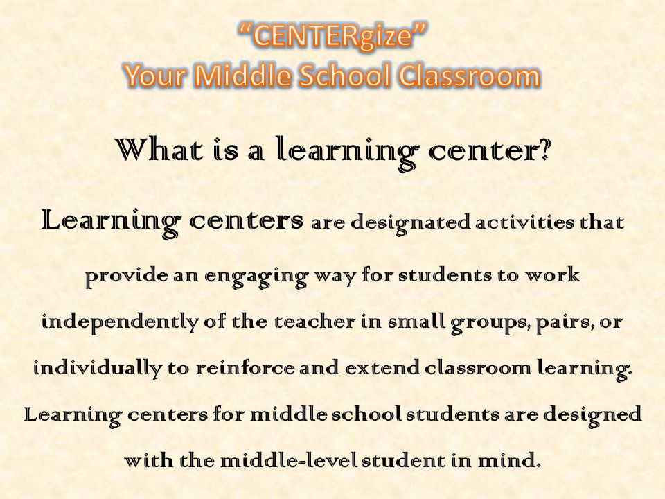 Your Middle School Classroom What is a learning center
