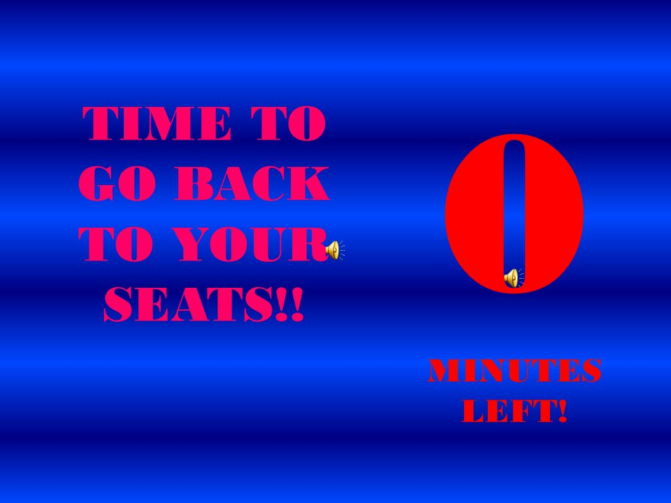 MINUTES LEFT! TIME TO GO BACK TO YOUR SEATS!!