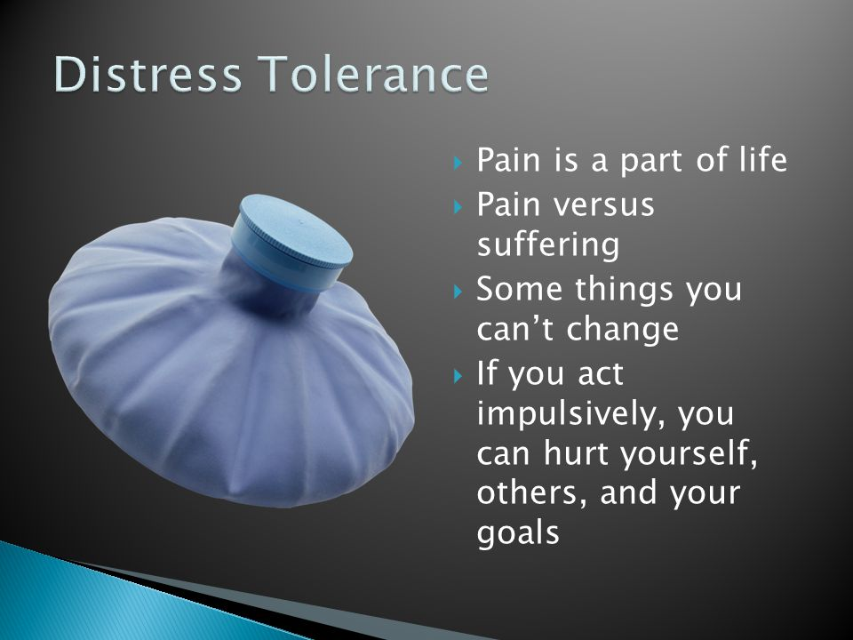 Distress Tolerance Pain is a part of life Pain versus suffering