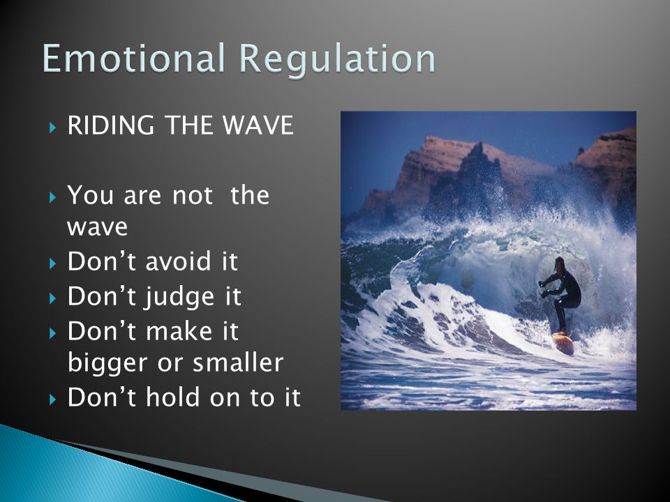 Emotional Regulation RIDING THE WAVE You are not the wave