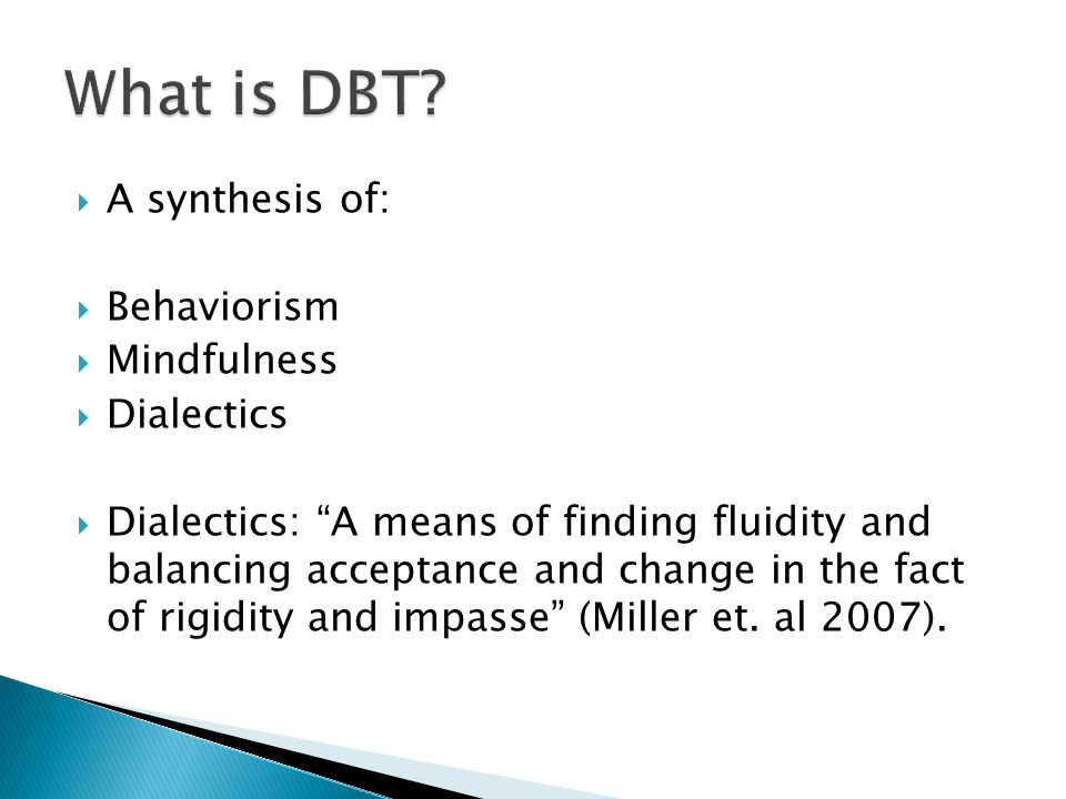 What is DBT A synthesis of: Behaviorism Mindfulness Dialectics