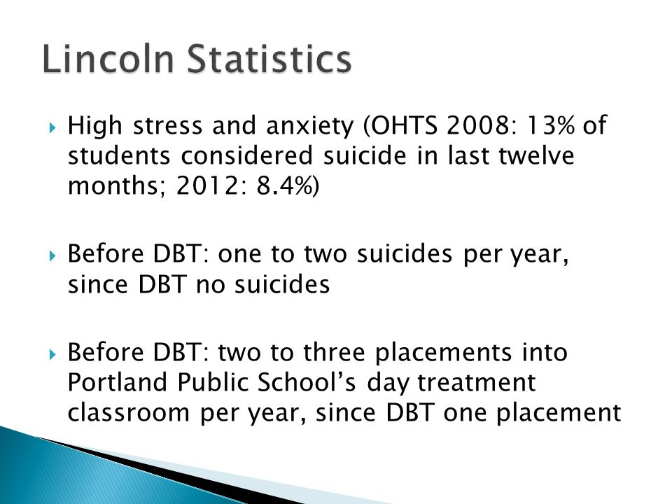 Lincoln Statistics High stress and anxiety (OHTS 2008: 13% of students considered suicide in last twelve months; 2012: 8.4%)