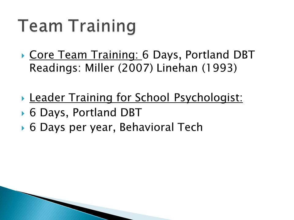 Team Training Core Team Training: 6 Days, Portland DBT Readings: Miller (2007) Linehan (1993) Leader Training for School Psychologist: