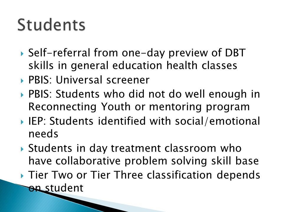 Students Self-referral from one-day preview of DBT skills in general education health classes. PBIS: Universal screener.
