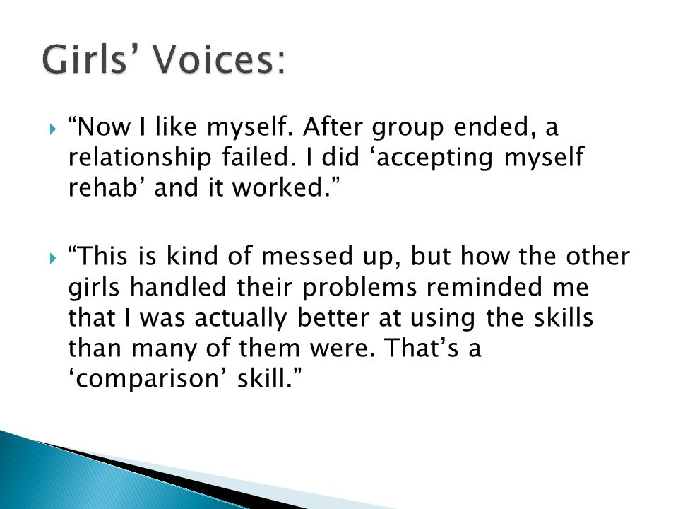 Girls' Voices: Now I like myself. After group ended, a relationship failed. I did 'accepting myself rehab' and it worked.
