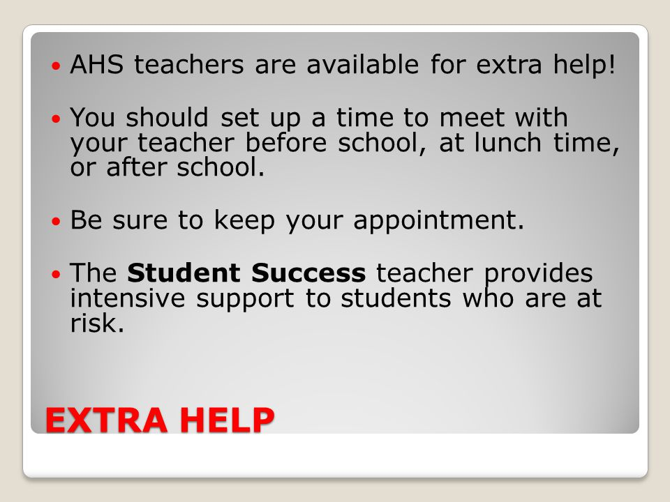 EXTRA HELP AHS teachers are available for extra help!