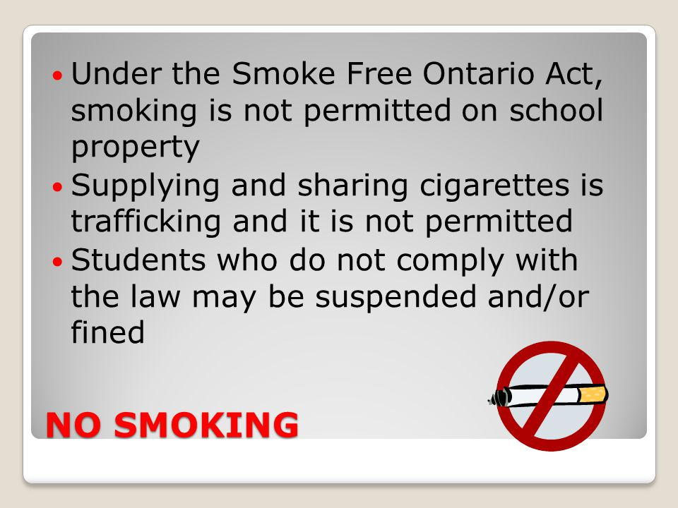 Under the Smoke Free Ontario Act, smoking is not permitted on school property