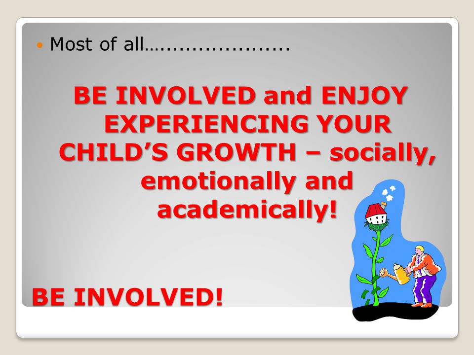Most of all….................... BE INVOLVED and ENJOY EXPERIENCING YOUR CHILD'S GROWTH – socially, emotionally and academically!