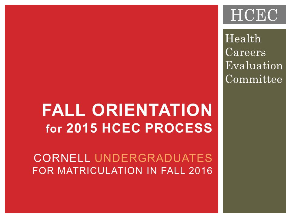 HCEC Health. Careers. Evaluation. Committee. Fall Orientation for 2015 HCEC Process Cornell Undergraduates for Matriculation in FALL 2016.