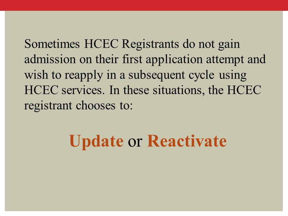 Sometimes HCEC Registrants do not gain admission on their first application attempt and wish to reapply in a subsequent cycle using HCEC services. In these situations, the HCEC registrant chooses to: