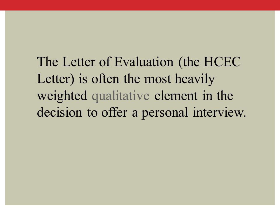 The Letter of Evaluation (the HCEC Letter) is often the most heavily weighted qualitative element in the decision to offer a personal interview.