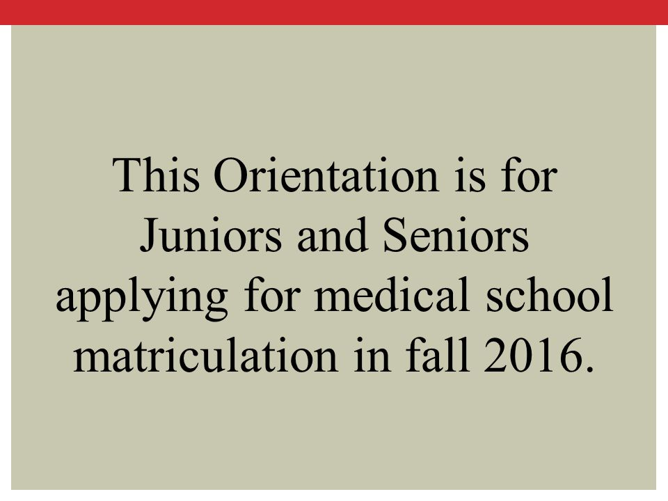 This Orientation is for Juniors and Seniors applying for medical school matriculation in fall 2016.