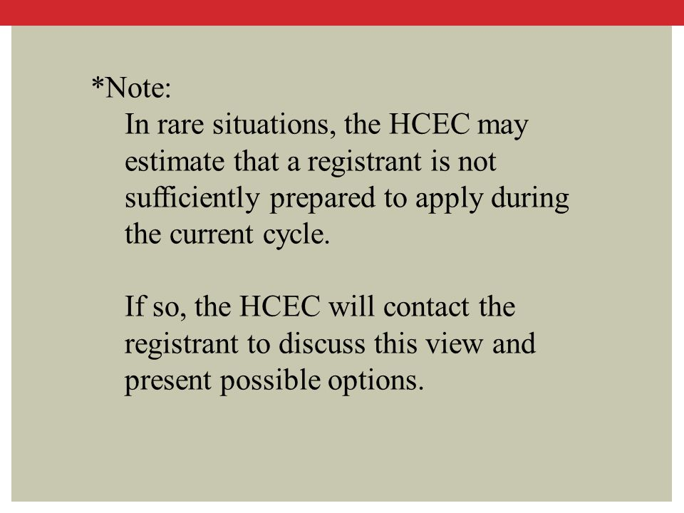 *Note: In rare situations, the HCEC may estimate that a registrant is not sufficiently prepared to apply during the current cycle.