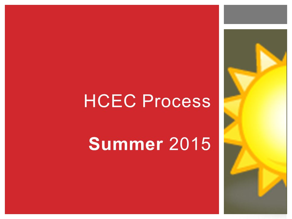 HCEC Process Summer 2015 REMINDER: There is no need to memorize this information now. These slides will be posted online.