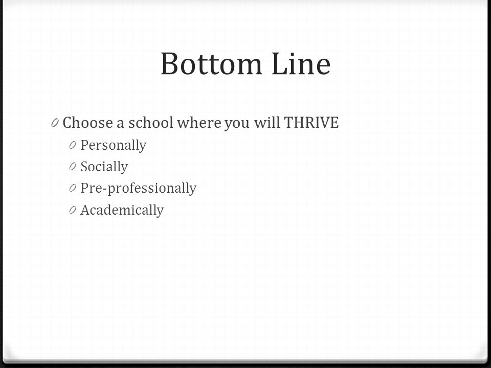 Bottom Line Choose a school where you will THRIVE Personally Socially