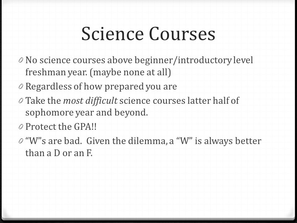 Science Courses No science courses above beginner/introductory level freshman year. (maybe none at all)