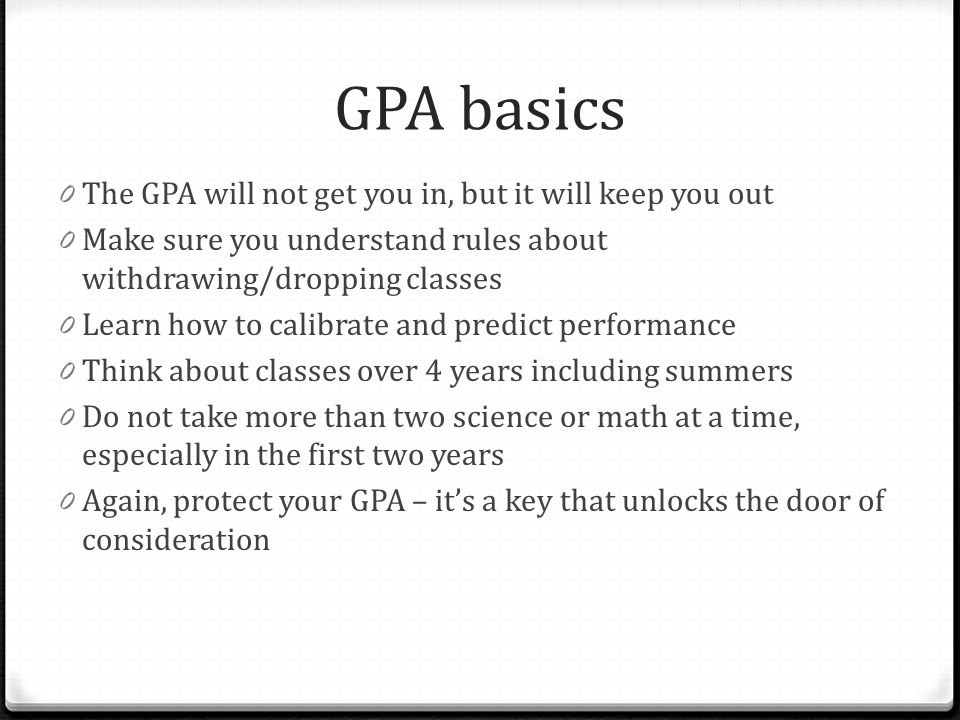 GPA basics The GPA will not get you in, but it will keep you out