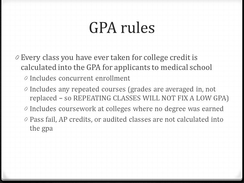 GPA rules Every class you have ever taken for college credit is calculated into the GPA for applicants to medical school.