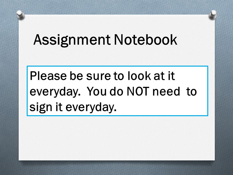 Assignment Notebook Please be sure to look at it everyday. You do NOT need to sign it everyday.