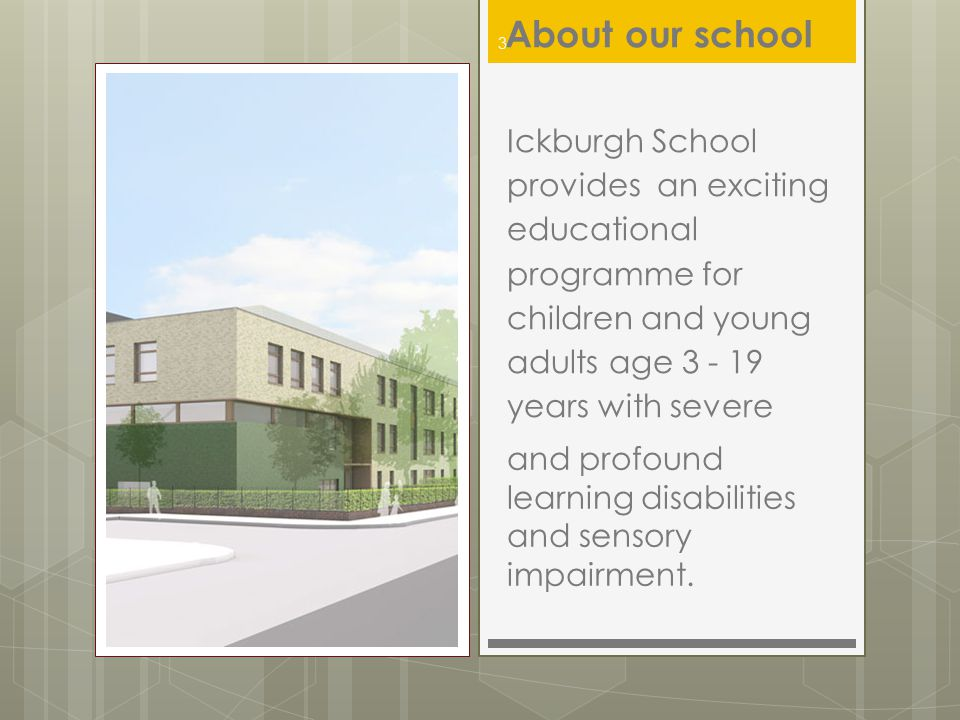 About our school Ickburgh School provides an exciting educational programme for children and young adults age 3 - 19 years with severe.