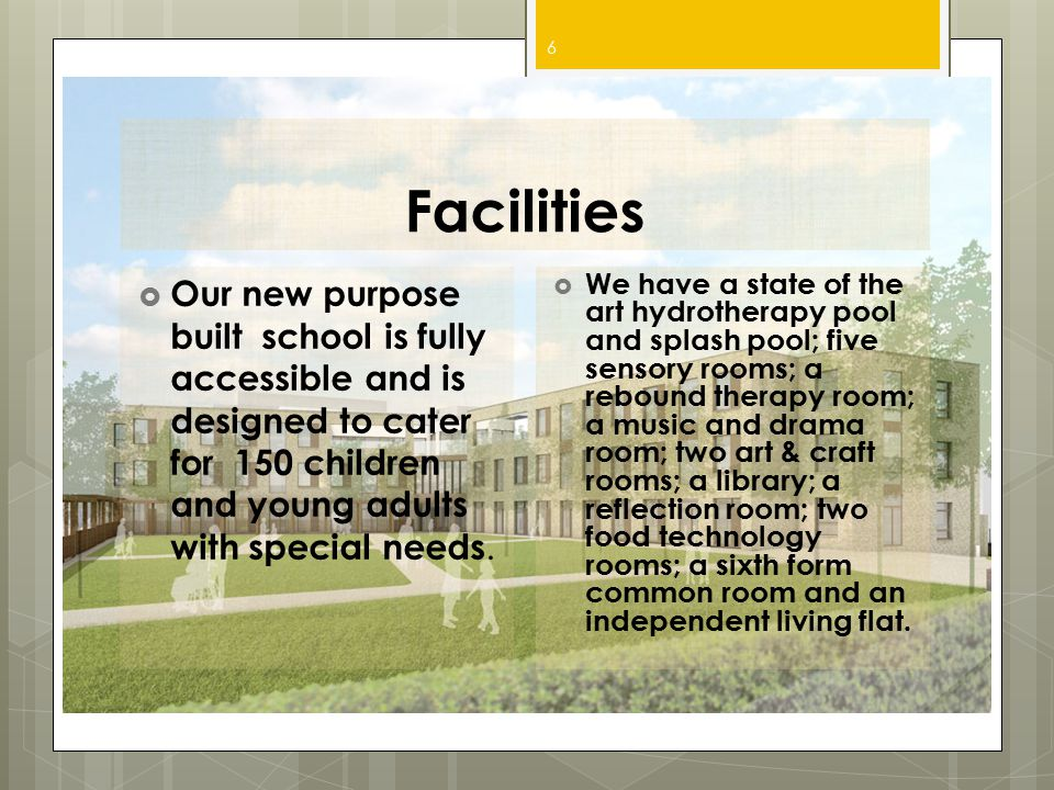 Facilities Our new purpose built school is fully accessible and is designed to cater for 150 children and young adults with special needs.