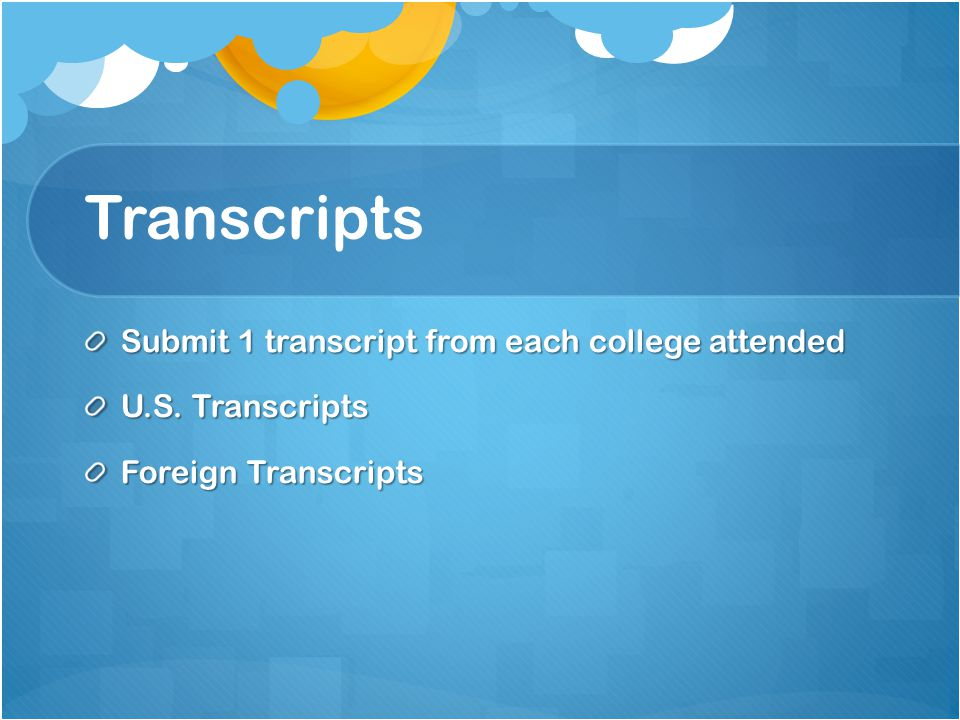 Transcripts Submit 1 transcript from each college attended