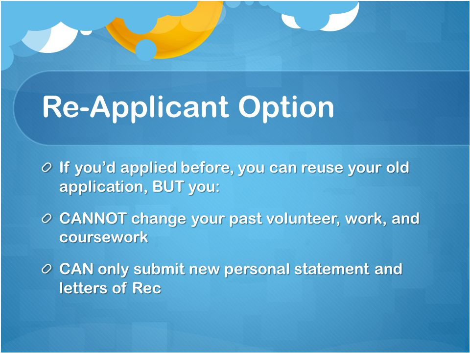 Re-Applicant Option If you'd applied before, you can reuse your old application, BUT you: CANNOT change your past volunteer, work, and coursework.
