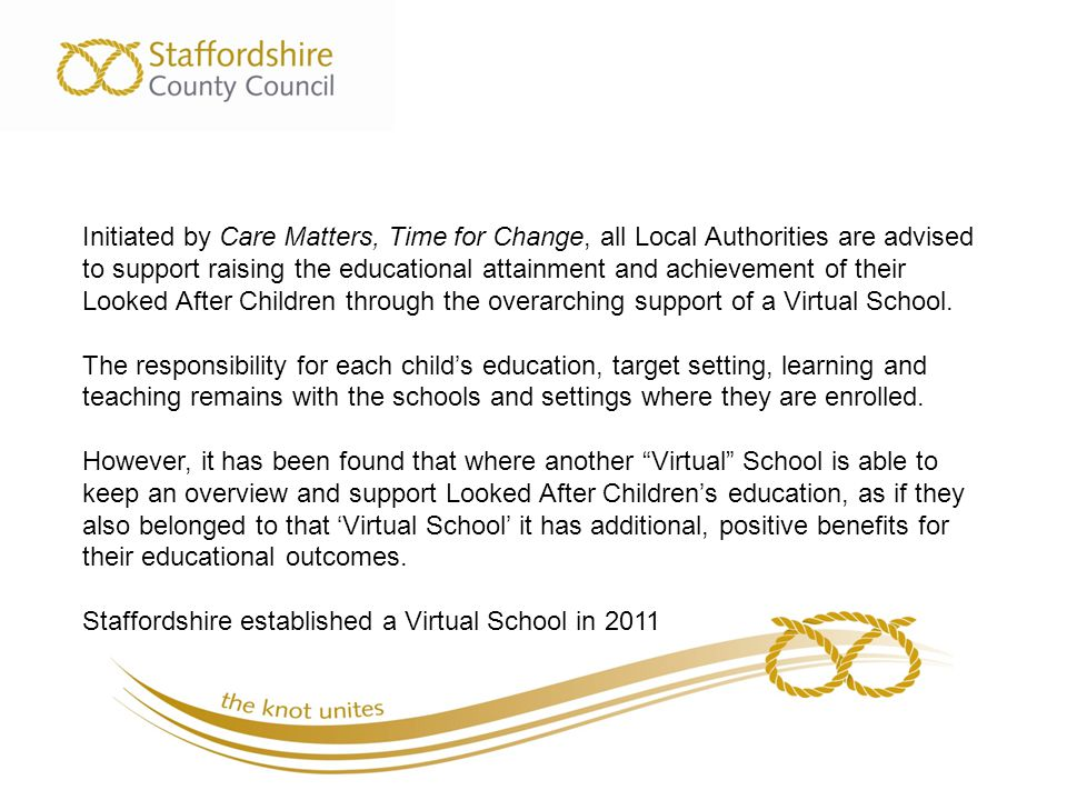 Initiated by Care Matters, Time for Change, all Local Authorities are advised to support raising the educational attainment and achievement of their Looked After Children through the overarching support of a Virtual School.