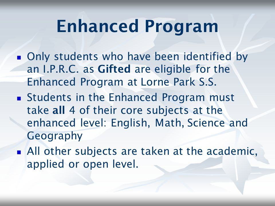 Enhanced Program Only students who have been identified by an I.P.R.C. as Gifted are eligible for the Enhanced Program at Lorne Park S.S.