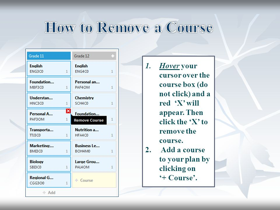 How to Remove a Course Hover your cursor over the course box (do not click) and a red 'X' will appear. Then click the 'X' to remove the course.
