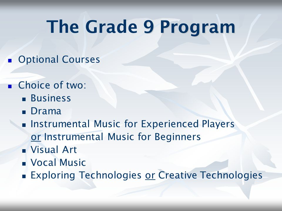 The Grade 9 Program Optional Courses Choice of two: Business Drama