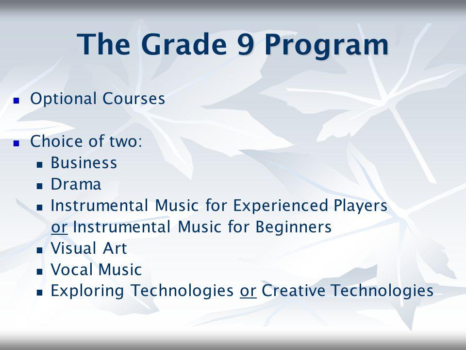 The Grade 9 Program Optional Courses Choice of two: Business Drama