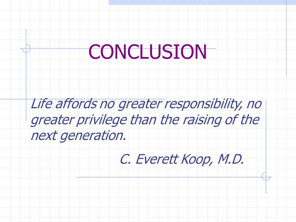 CONCLUSION Life affords no greater responsibility, no greater privilege than the raising of the next generation.