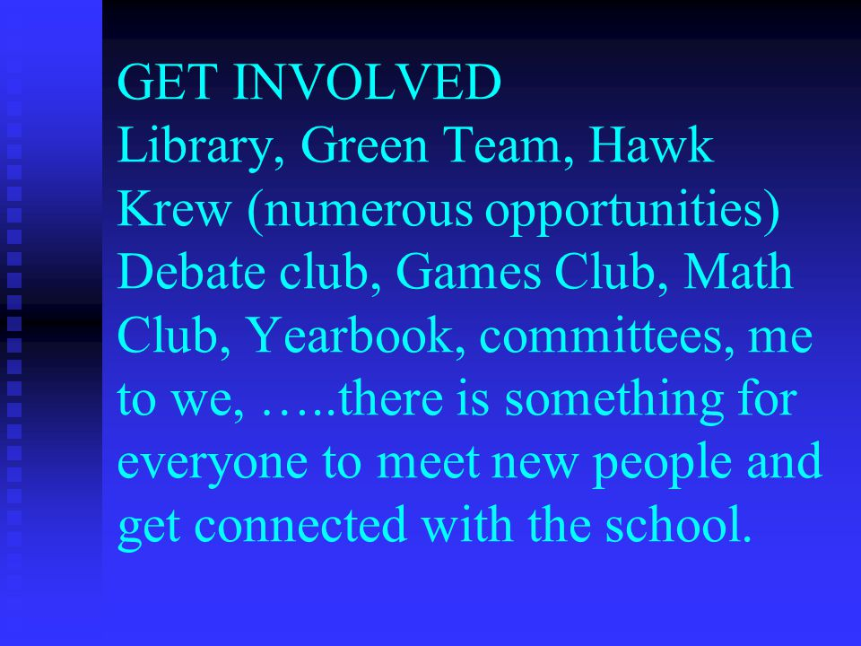 GET INVOLVED Library, Green Team, Hawk Krew (numerous opportunities) Debate club, Games Club, Math Club, Yearbook, committees, me to we, …..there is something for everyone to meet new people and get connected with the school.